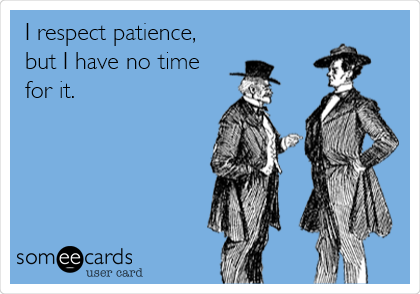 I respect patience, but I have no time for it.