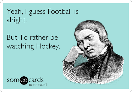 Yeah, I guess Football is alright.  But, I'd rather be watching Hockey.