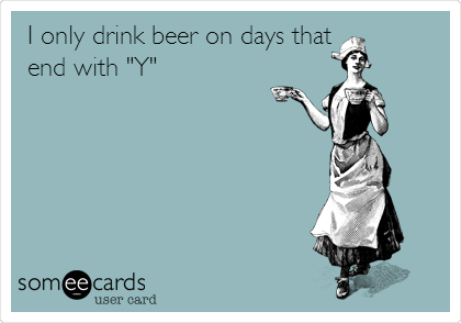 """I only drink beer on days that  end with """"Y"""""""