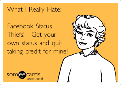 What I Really Hate:  Facebook Status Thiefs!   Get your own status and quit taking credit for mine!