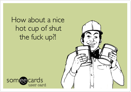 How about a nice     hot cup of shut        the fuck up%3F!