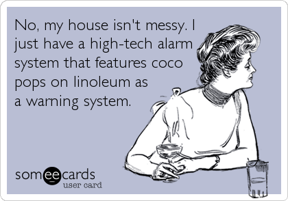 No, my house isn't messy. I just have a high-tech alarm system that features coco pops on linoleum as a warning system.