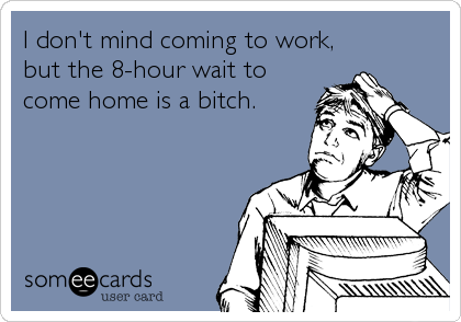 I don't mind coming to work, but the 8-hour wait to come home is a bitch.