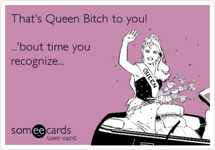 That's Queen Bitch to you!  ...'bout time you recognize...