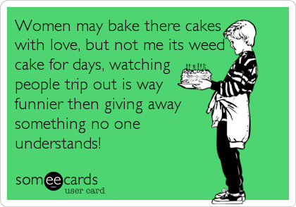 Women may bake there cakes with love, but not me its weed cake for days, watching people trip out is way funnier then giving away something no one understands!