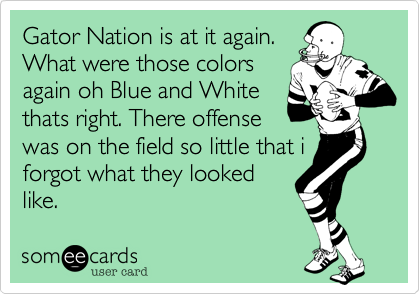 Gator Nation is at it again.  What were those colors again oh Blue and White thats right. There offense was on the field so little that i forgot what they looked like.