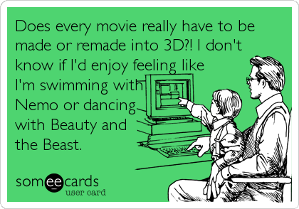 Does every movie really have to be made or remade into 3D?! I don't know if I'd enjoy feeling like I'm swimming with Nemo or dancing with Beauty and the Beast.