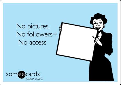 No pictures,      No followers=       No access