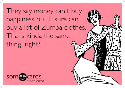 They say money can't buy  happiness but it sure can buy a lot of Zumba clothes. That's kinda the same thing...right?
