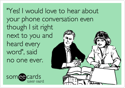 """Yes! I would love to hear about your phone conversation even though I sit right