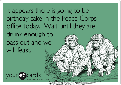 It appears there is going to be birthday cake in the Peace Corps office today.  Wait until they are drunk enough to pass out and we will feast.