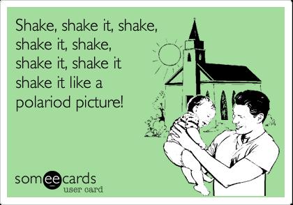 Shake%2C shake it%2C shake%2C shake it%2C shake%2C  shake it%2C shake it  shake it like a  polariod picture!