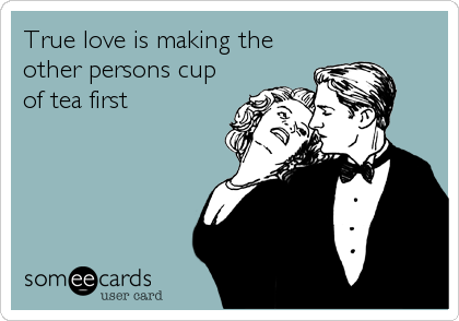 True love is making the other persons cup of tea first