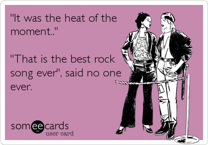 """It was the heat of the moment..""  ""That is the best rock song ever"", said no one ever."