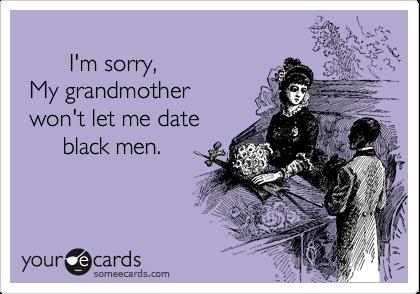 I'm sorry,   My grandmother  won't let me date        black men.