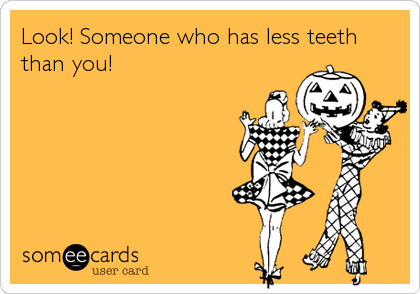 Look! Someone who has less teeth than you!