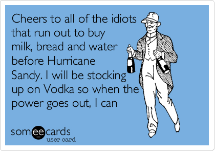 Cheers to all of the idiots that run out to buy milk, bread and water before Hurricane Sandy. I will be stocking up on Vodka so when the power goes out, I can  blackout too.