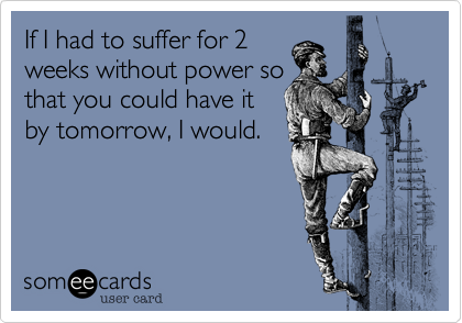 If I had to suffer for 2  weeks without power so that you could have it by tomorrow, I would.