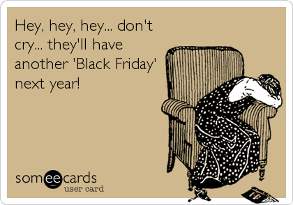 Hey, hey, hey... don't cry... they'll have another 'Black Friday' next year!