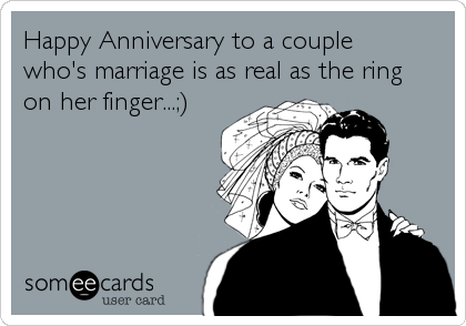 Happy Anniversary to a couplewho's marriage is as real as the ringon her finger...;)