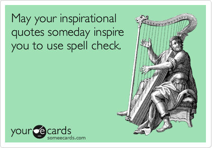 May your inspirational quotes someday inspire you to use spell check.