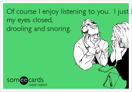 Of course I enjoy listening to you.  I just listen better with