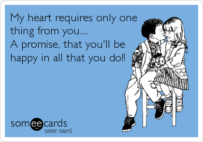 My heart requires only one thing from you.... A promise, that you'll be happy in all that you do!!