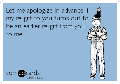 Let me apologize in advance if my re-gift to you turns out to be an earlier re-gift from you to me.
