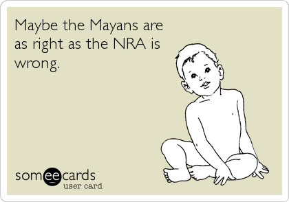 Maybe the Mayans are as right as the NRA is wrong.