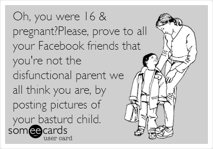 Oh, you were 16 & pregnant?Please, prove to all your Facebook friends that you're not the dysfunctional parent we all think you are, by posting pictures of your bastard child.