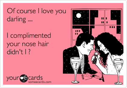Of course I love you darling ....   I complimented your nose hair  didn't I ?
