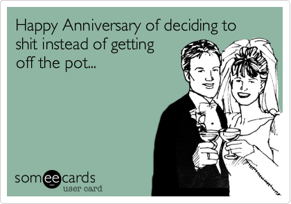 Happy Anniversary of deciding to shit instead of getting  off the pot...