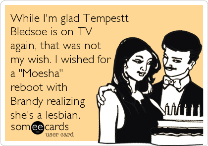 "While I'm glad Tempestt Bledsoe is on TV again, that was not my wish. I wished for a ""Moesha"" reboot with Brandy realizing she's a lesbian."
