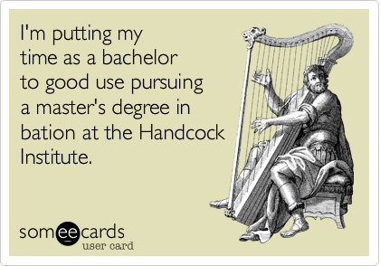 I'm putting my time as a bachelor to good use pursuing a master's degree in bation at the Handcock Institute.