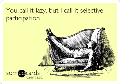 You call it lazy, but I call it selective participation.