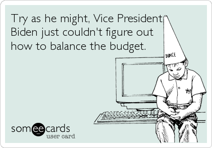 Try as he might, Vice President  Biden just couldn't figure out how to balance the budget.