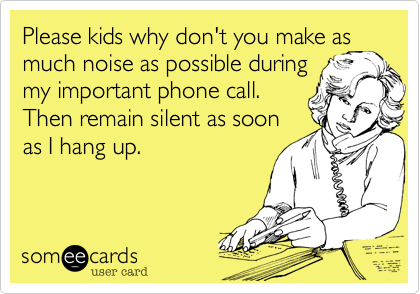Please kids why don't you have as