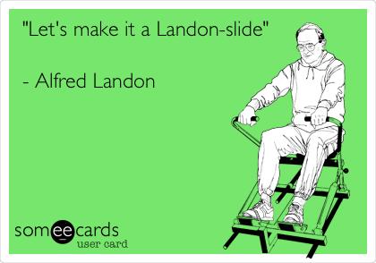 """""""Let's make it a Landon-slide""""  - Alfred Landon"""