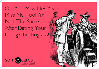 Oh You Miss Me? Yeah,I Miss Me Too! I'm Not The Same After Dating Your Lieing,Cheating ass!