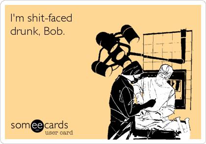 I'm shit-faced drunk, Bob.