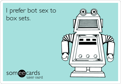 I prefer bot sex to box sets.