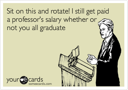 Sit on this and rotate! I still get paid a professor's salary whether or