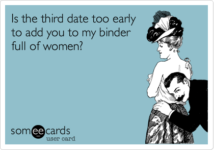 Is the third date too early to add you to my binder full of women%3F