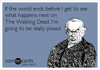If the world ends before I get to see what happens next on The Walking Dead, I'm going to be really pissed.
