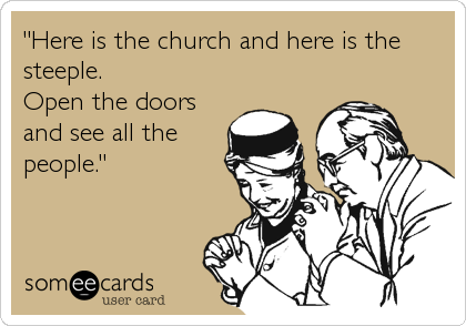 """""""Here is the church and here is the steeple. Open the doors and see all the people."""""""