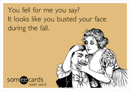 You fell for me you say?  It looks like you busted your face during the fall.