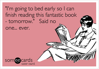 """I'm going to bed early so I can finish reading this fantastic book