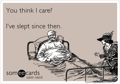 You think I care?  I've slept since then.