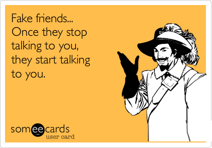 Fake friends...                   Once they stop talking to you%2C      they start talking  to you.