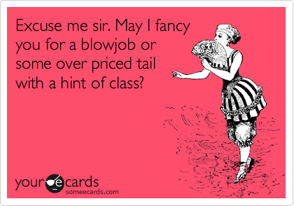Excuse me sir. May I fancy you for a blowjob or some over priced tail with a hint of class?